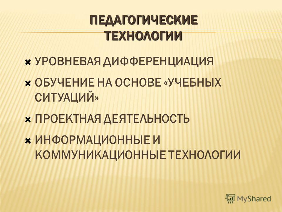 ПЕДАГОГИЧЕСКИЕ ТЕХНОЛОГИИ УРОВНЕВАЯ ДИФФЕРЕНЦИАЦИЯ ОБУЧЕНИЕ НА ОСНОВЕ «УЧЕБНЫХ СИТУАЦИЙ» ПРОЕКТНАЯ ДЕЯТЕЛЬНОСТЬ ИНФОРМАЦИОННЫЕ И КОММУНИКАЦИОННЫЕ ТЕХНОЛОГИИ