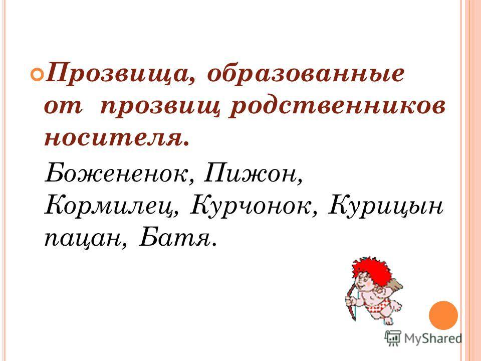 Прозвища, образованные от прозвищ родственников носителя. Божененок, Пижон, Кормилец, Курчонок, Курицын пацан, Батя.