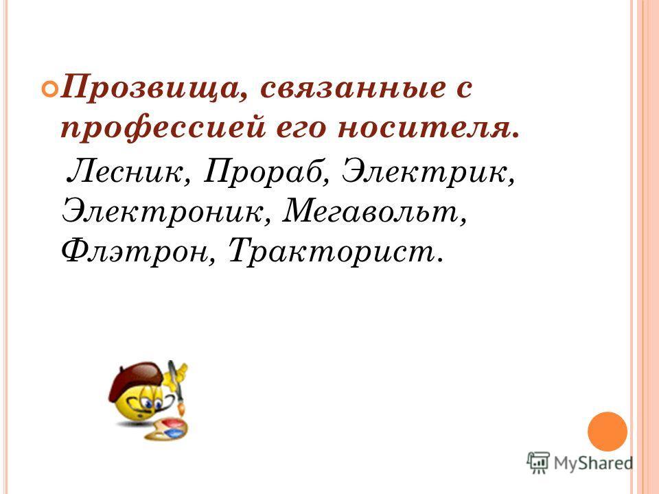 Прозвища, связанные с профессией его носителя. Лесник, Прораб, Электрик, Электроник, Мегавольт, Флэтрон, Тракторист.
