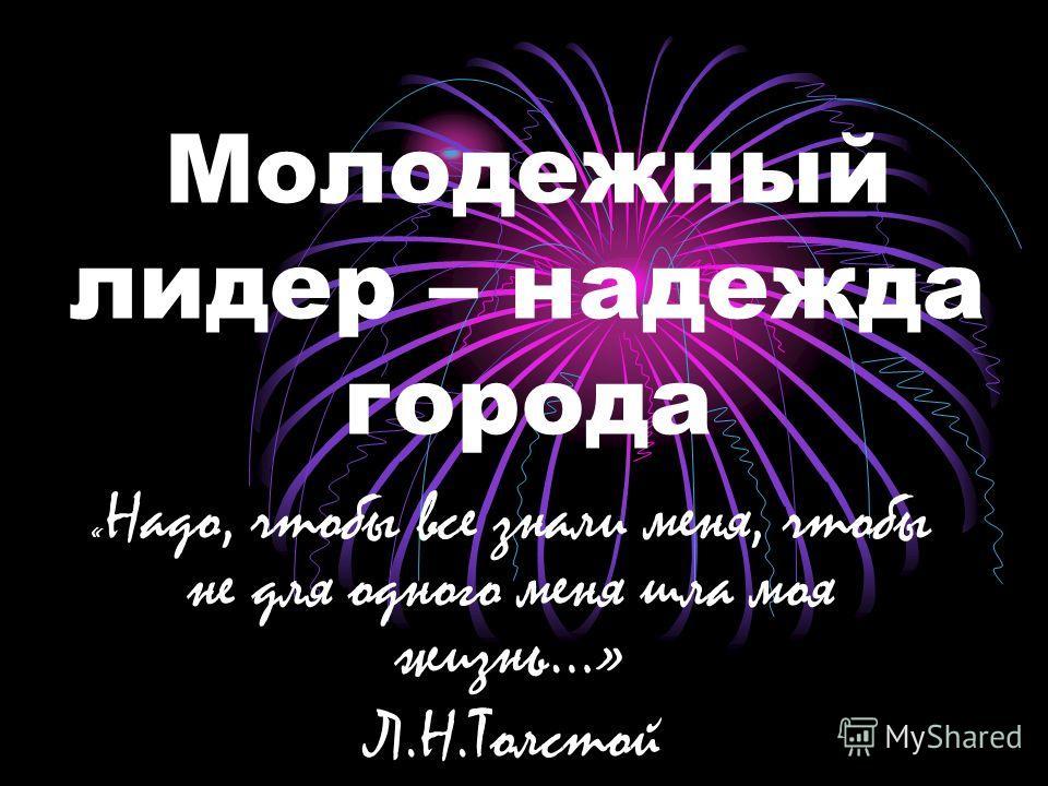 Молодежный лидер – надежда города « Надо, чтобы все знали меня, чтобы не для одного меня шла моя жизнь…» Л.Н.Толстой