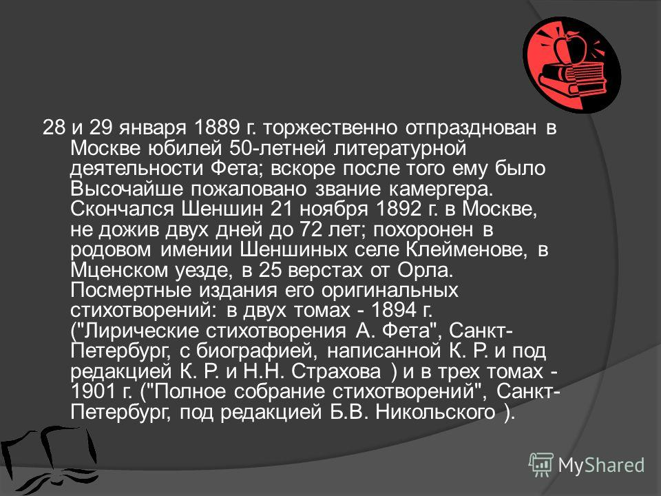 28 и 29 января 1889 г. торжественно отпразднован в Москве юбилей 50-летней литературной деятельности Фета; вскоре после того ему было Высочайше пожаловано звание камергера. Скончался Шеншин 21 ноября 1892 г. в Москве, не дожив двух дней до 72 лет; по