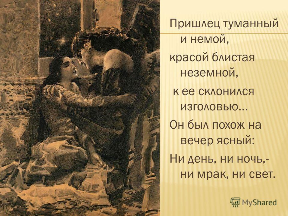 Пришлец туманный и немой, красой блистая неземной, к ее склонился изголовью… Он был похож на вечер ясный: Ни день, ни ночь,- ни мрак, ни свет.