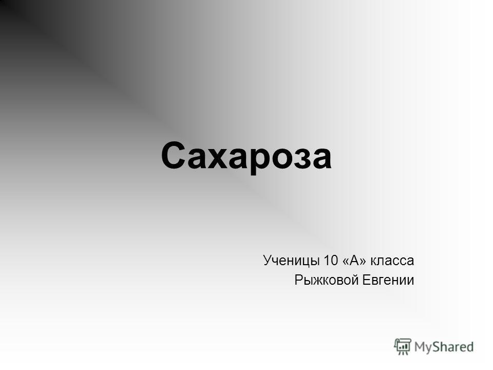 Сахароза Ученицы 10 «А» класса Рыжковой Евгении