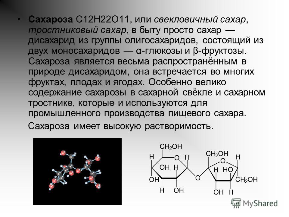 Сахароза C12H22O11, или свекловичный сахар, тростниковый сахар, в быту просто сахар дисахарид из группы олигосахаридов, состоящий из двух моносахаридов α-глюкозы и β-фруктозы. Сахароза является весьма распространённым в природе дисахаридом, она встре