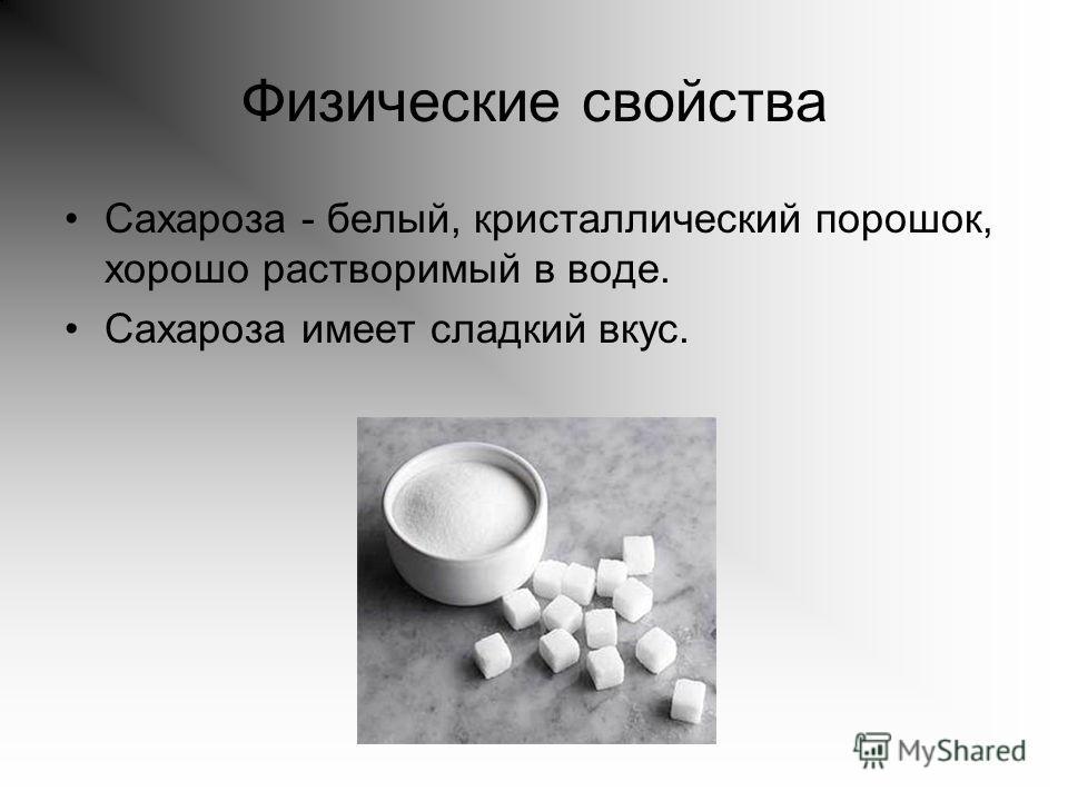 Физические свойства Сахароза - белый, кристаллический порошок, хорошо растворимый в воде. Сахароза имеет сладкий вкус.