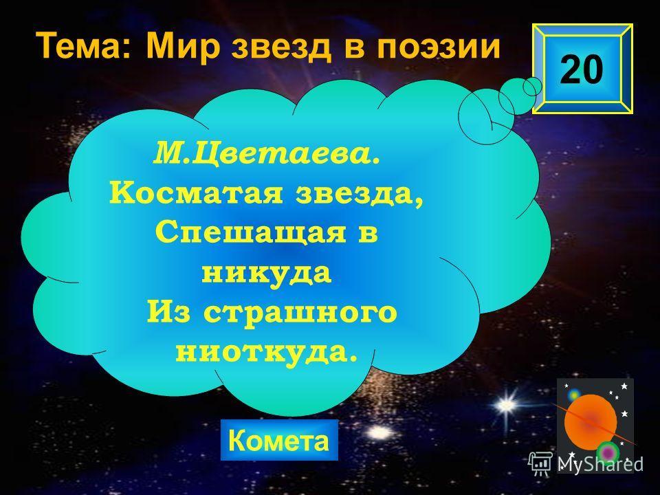 Комета 20 М.Цветаева. Косматая звезда, Спешащая в никуда Из страшного ниоткуда. Тема: Мир звезд в поэзии