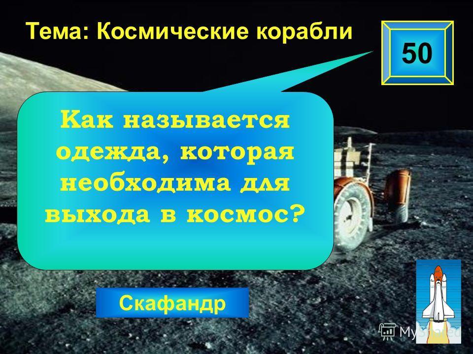 50 Тема: Космические корабли Скафандр Как называется одежда, которая необходима для выхода в космос?