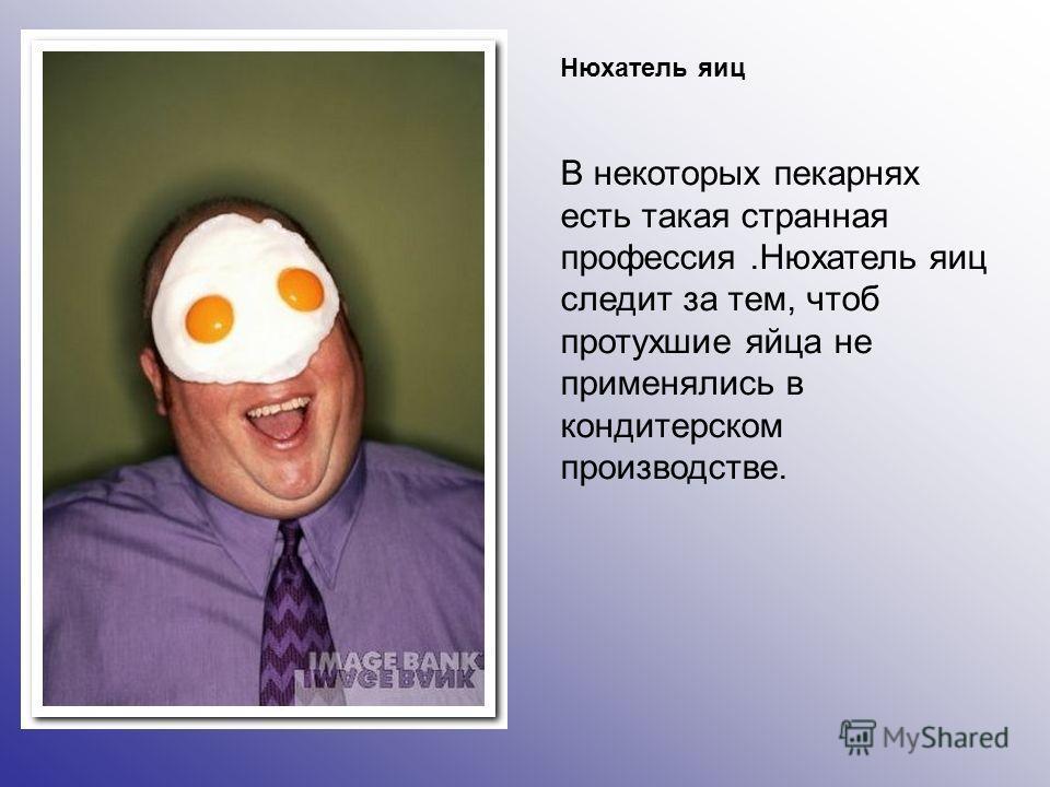 Нюхатель яиц В некоторых пекарнях есть такая странная профессия.Нюхатель яиц следит за тем, чтоб протухшие яйца не применялись в кондитерском производстве.