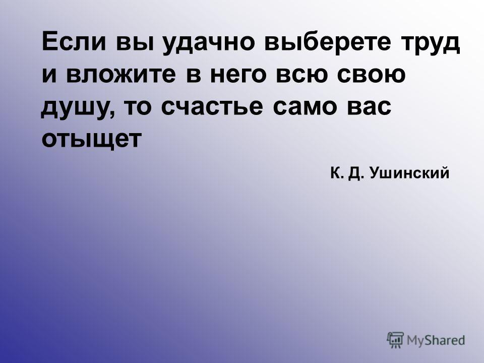 Если вы удачно выберете труд и вложите в него всю свою душу, то счастье само вас отыщет К. Д. Ушинский