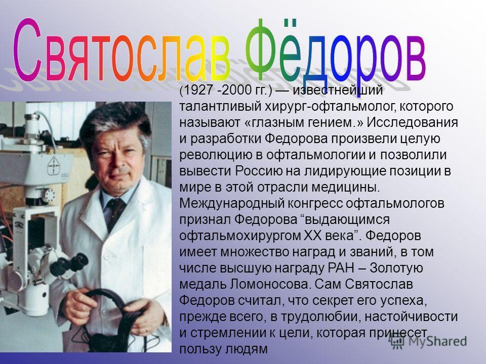 ( 1927 -2000 гг.) известнейший талантливый хирург-офтальмолог, которого называют «глазным гением.» Исследования и разработки Федорова произвели целую революцию в офтальмологии и позволили вывести Россию на лидирующие позиции в мире в этой отрасли мед