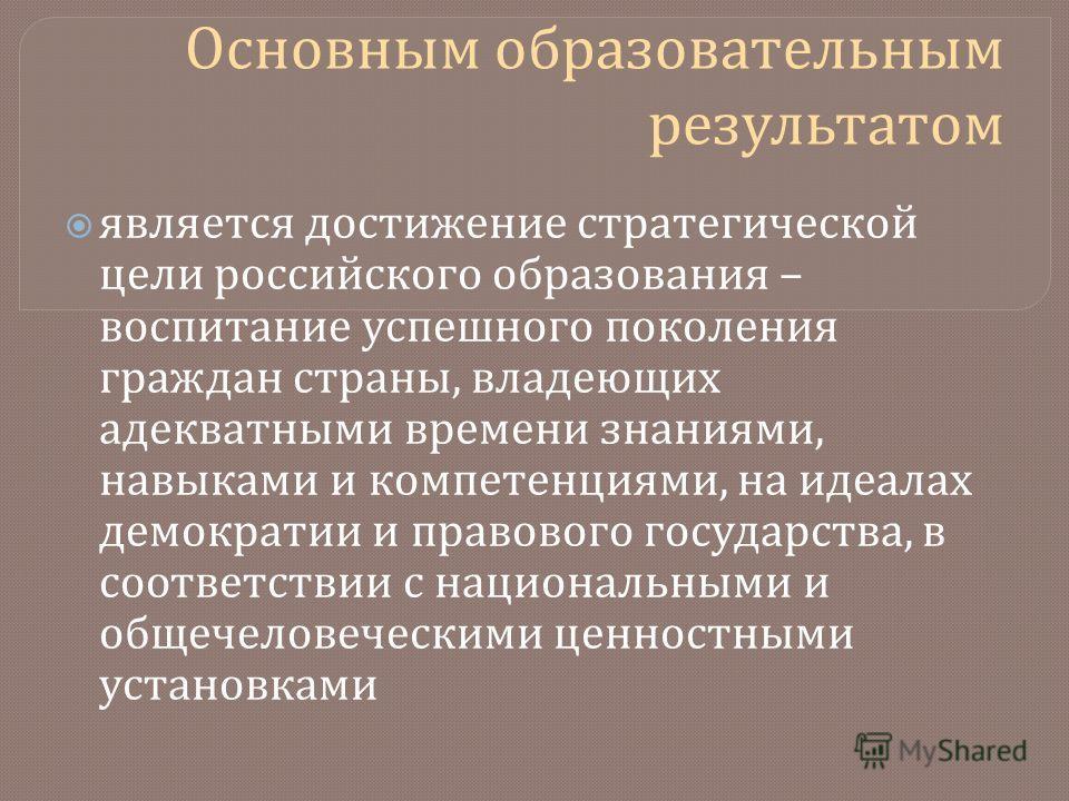 Основным образовательным результатом является достижение стратегической цели российского образования – воспитание успешного поколения граждан страны, владеющих адекватными времени знаниями, навыками и компетенциями, на идеалах демократии и правового