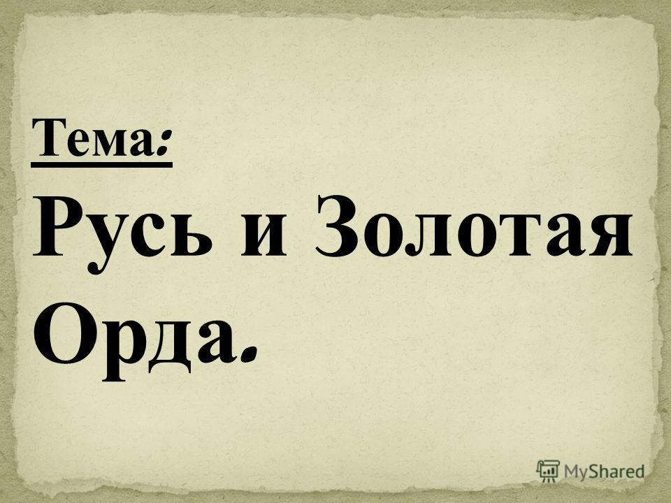 Тема : Русь и Золотая Орда.