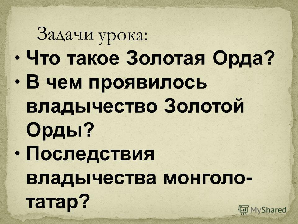Что такое Золотая Орда? В чем проявилось владычество Золотой Орды? Последствия владычества монголо- татар? Задачи урока: