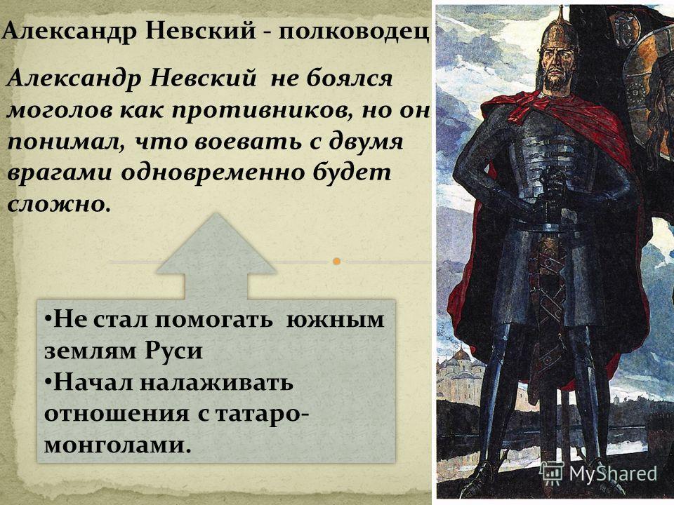 Александр Невский - полководец. Александр Невский не боялся моголов как противников, но он понимал, что воевать с двумя врагами одновременно будет сложно. Не стал помогать южным землям Руси Начал налаживать отношения с татаро- монголами. Не стал помо