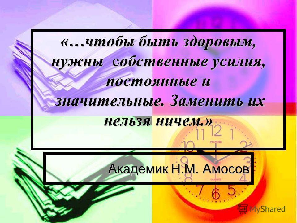 «…чтобы быть здоровым, нужны собственные усилия, постоянные и значительные. Заменить их нельзя ничем.» Академик Н.М. Амосов