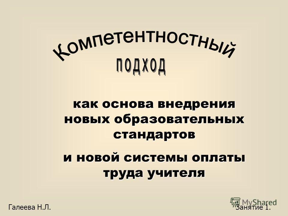 как основа внедрения новых образовательных стандартов и новой системы оплаты труда учителя Галеева Н.Л. Занятие 1.