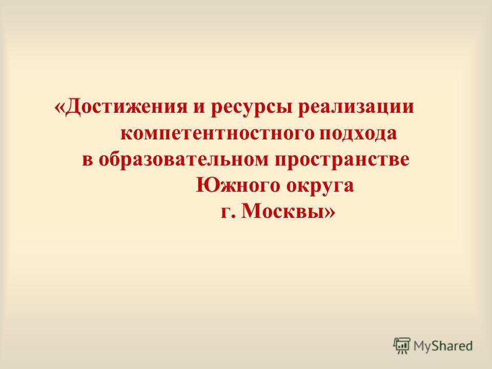 «Достижения и ресурсы реализации компетентностного подхода в образовательном пространстве Южного округа г. Москвы»