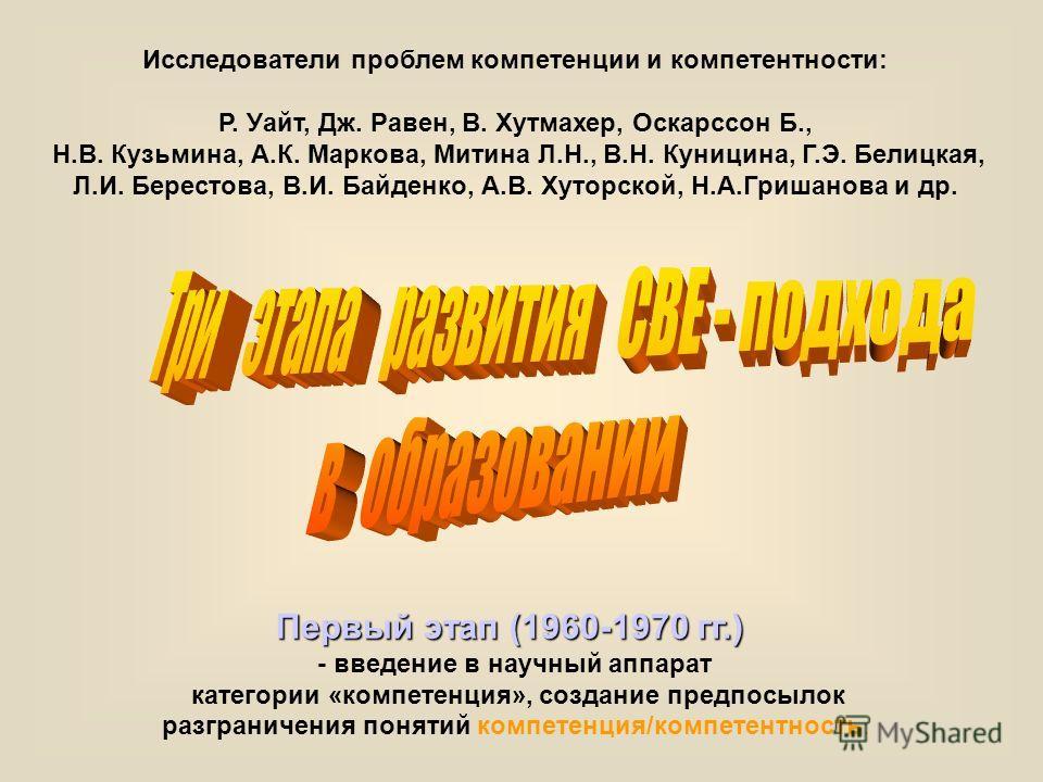 Первый этап (1960-1970 гг.) - введение в научный аппарат категории «компетенция», создание предпосылок разграничения понятий компетенция/компетентность. Исследователи проблем компетенции и компетентности: Р. Уайт, Дж. Равен, В. Хутмахер, Оскарссон Б.