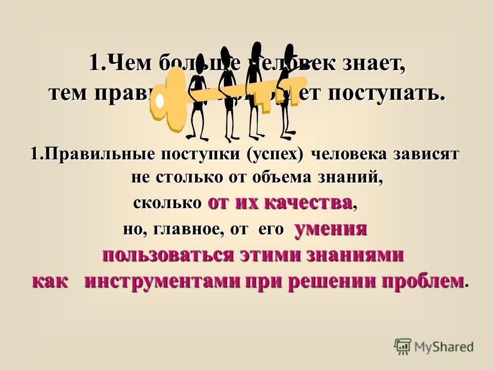 1.Чем больше человек знает, тем правильнее он будет поступать. 1.Правильные поступки (успех) человека зависят не столько от объема знаний, сколько от их качества, но, главное, от его умения пользоваться этими знаниями как инструментами при решении пр