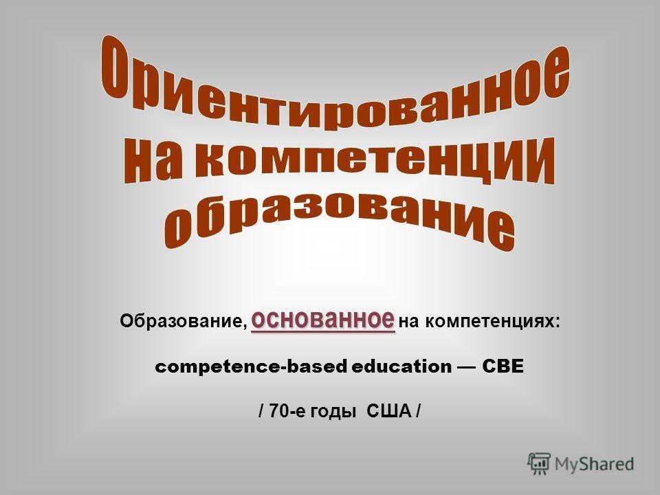 основанное Образование, основанное на компетенциях: competence-based education СВЕ / 70-е годы США /