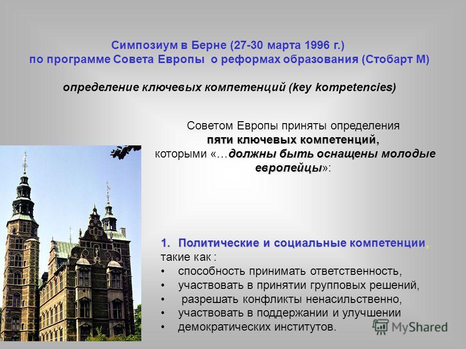 Симпозиум в Берне (27-30 марта 1996 г.) по программе Совета Европы о реформах образования (Стобарт М) определение ключевых компетенций (key kompetencies) Советом Европы приняты определения пяти ключевых компетенций, должны быть оснащены молодые европ