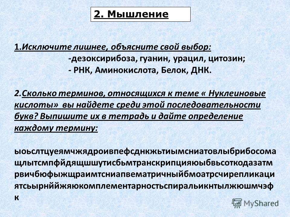 2. Мышление 1.Исключите лишнее, объясните свой выбор: -дезоксирибоза, гуанин, урацил, цитозин; - РНК, Аминокислота, Белок, ДНК. 2.Сколько терминов, относящихся к теме « Нуклеиновые кислоты» вы найдете среди этой последовательности букв? Выпишите их в