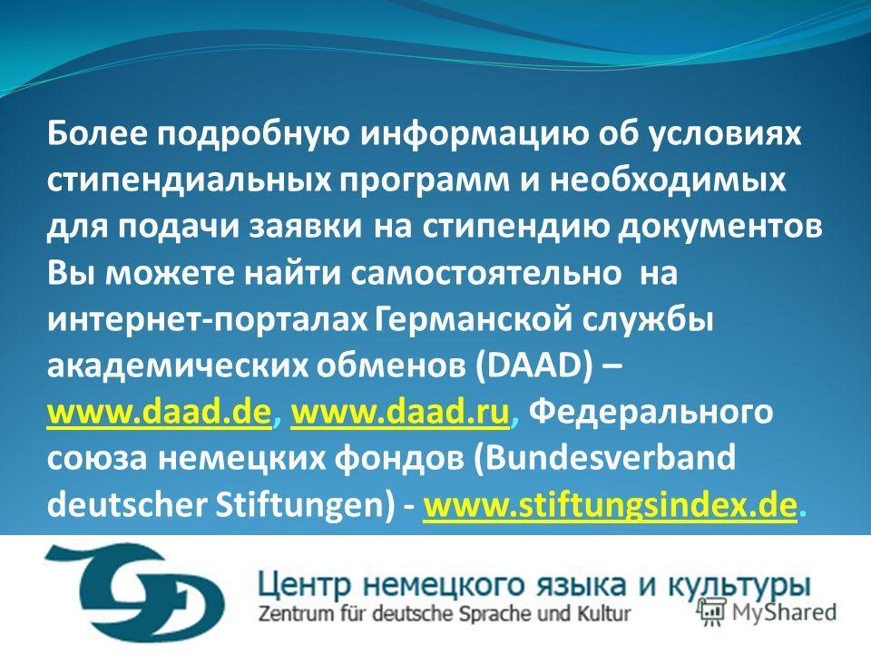 Более подробную информацию об условиях стипендиальных программ и необходимых для подачи заявки на стипендию документов Вы можете найти самостоятельно на интернет-порталах Германской службы академических обменов (DAAD) – www.daad.de, www.daad.ru, Феде