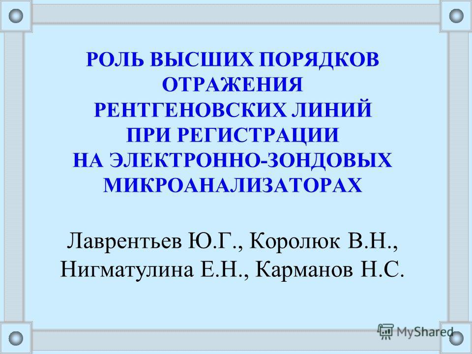 РОЛЬ ВЫСШИХ ПОРЯДКОВ ОТРАЖЕНИЯ РЕНТГЕНОВСКИХ ЛИНИЙ ПРИ РЕГИСТРАЦИИ НА ЭЛЕКТРОННО-ЗОНДОВЫХ МИКРОАНАЛИЗАТОРАХ Лаврентьев Ю.Г., Королюк В.Н., Нигматулина Е.Н., Карманов Н.С.