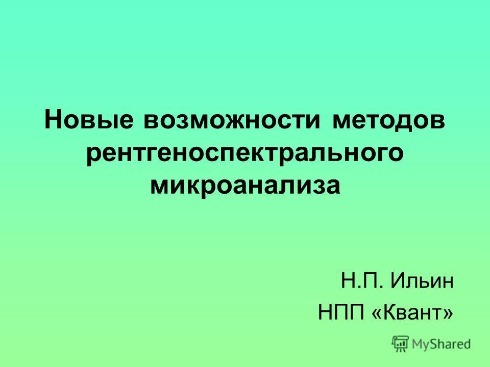 Новые возможности методов рентгеноспектрального микроанализа Н.П. Ильин НПП «Квант»