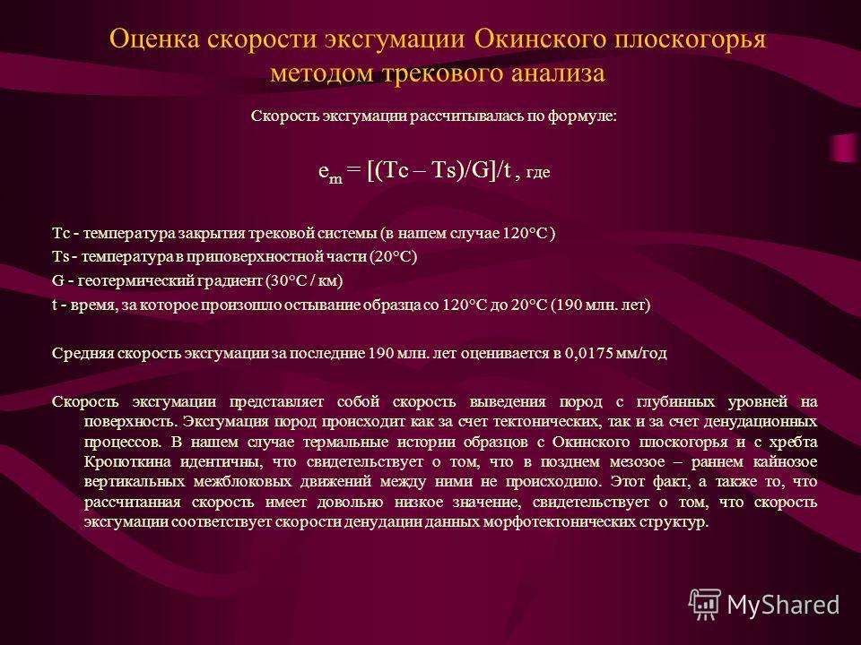 Оценка скорости эксгумации Окинского плоскогорья методом трекового анализа Скорость эксгумации рассчитывалась по формуле: e m = [(Tc – Ts)/G]/t, где Tc - температура закрытия трековой системы (в нашем случае 120°C ) Ts - температура в приповерхностно