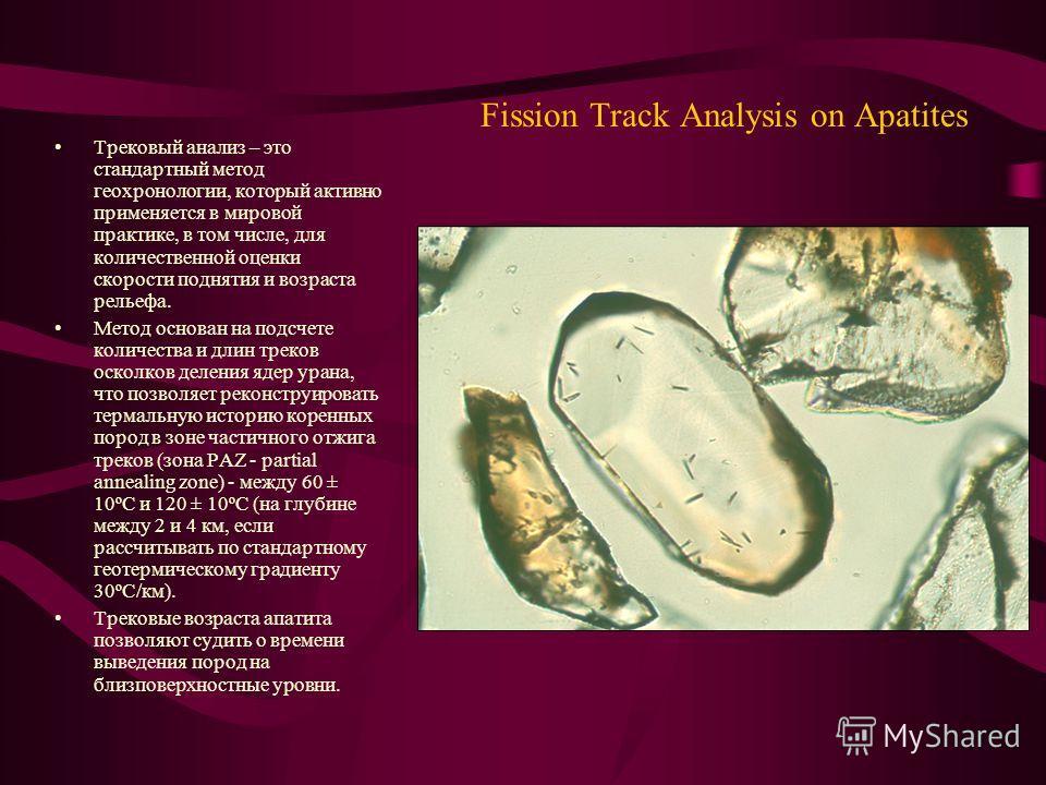 Fission Track Analysis on Apatites Трековый анализ – это стандартный метод геохронологии, который активно применяется в мировой практике, в том числе, для количественной оценки скорости поднятия и возраста рельефа. Метод основан на подсчете количеств