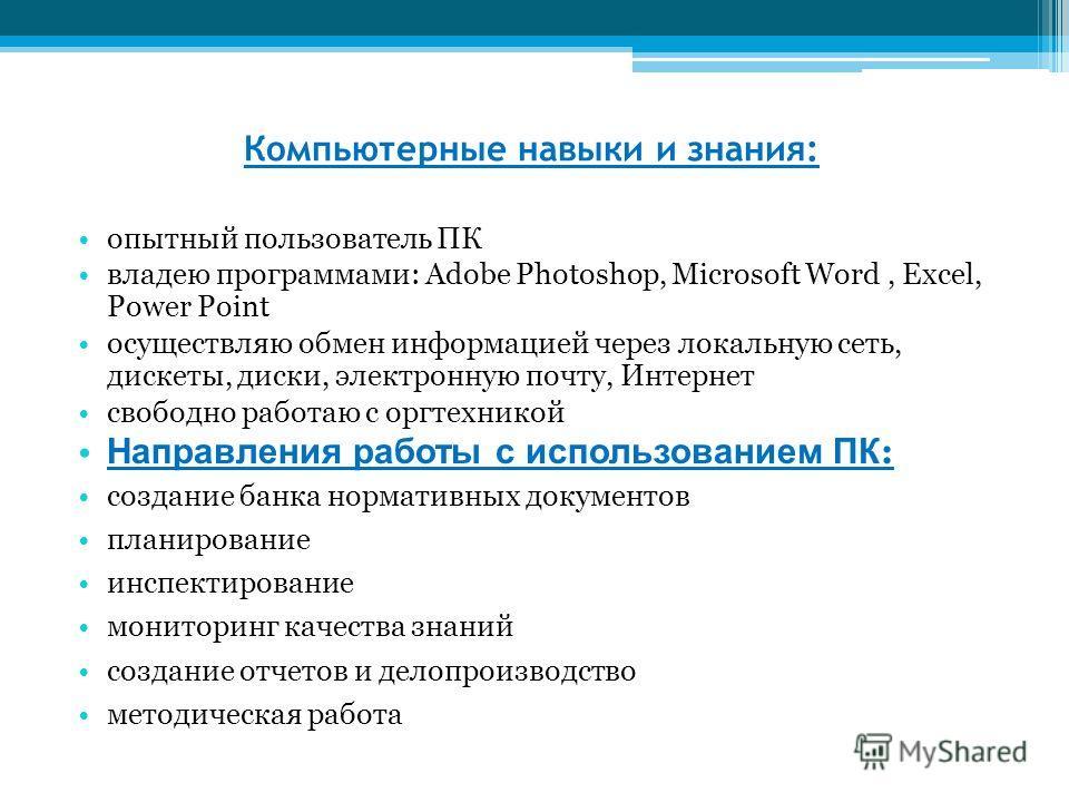 Компьютерные навыки и знания: опытный пользователь ПК владею программами: Adobe Photoshop, Microsoft Word, Excel, Power Point осуществляю обмен информацией через локальную сеть, дискеты, диски, электронную почту, Интернет свободно работаю с оргтехник