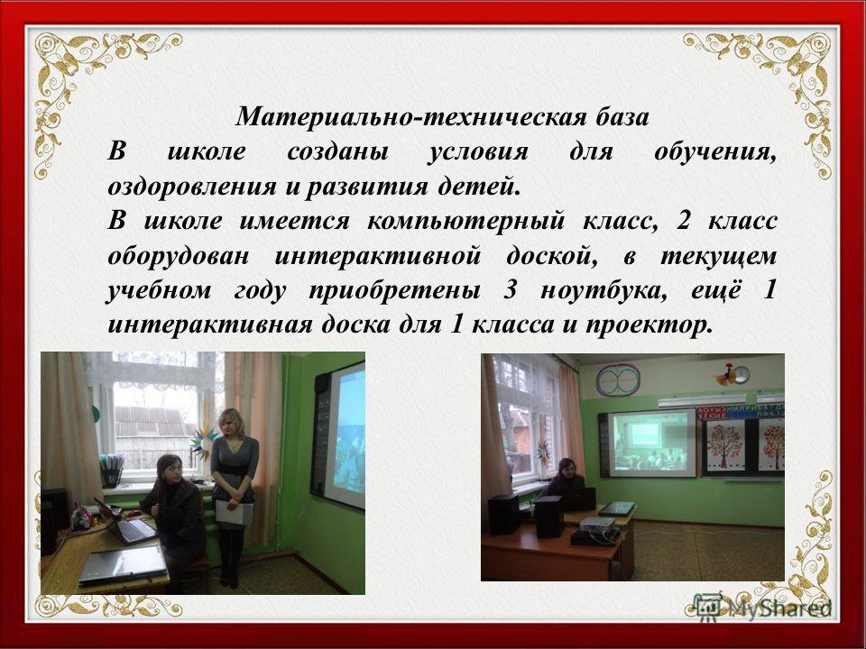Материально-техническая база В школе созданы условия для обучения, оздоровления и развития детей. В школе имеется компьютерный класс, 2 класс оборудован интерактивной доской, в текущем учебном году приобретены 3 ноутбука, ещё 1 интерактивная доска дл