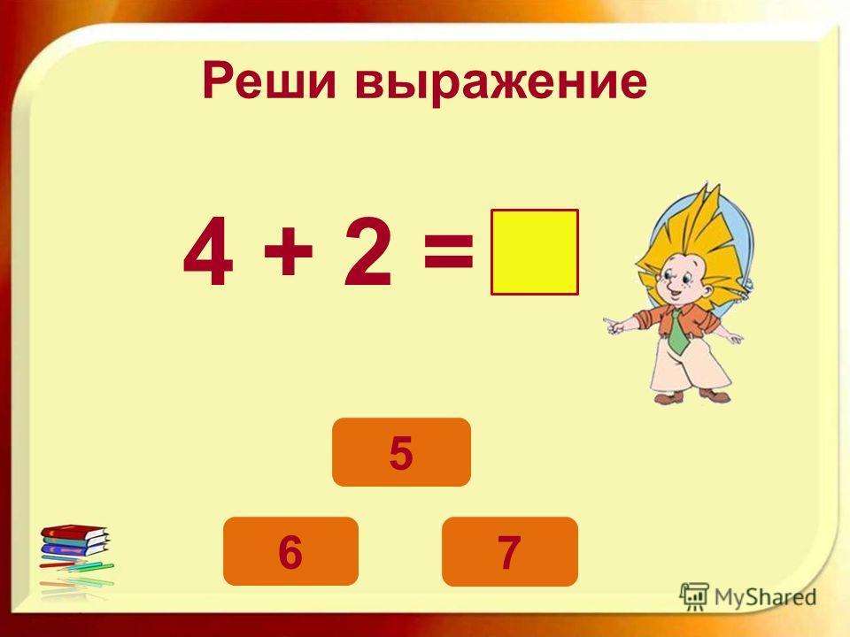 Реши выражение 4 + 2 = 6 5 7