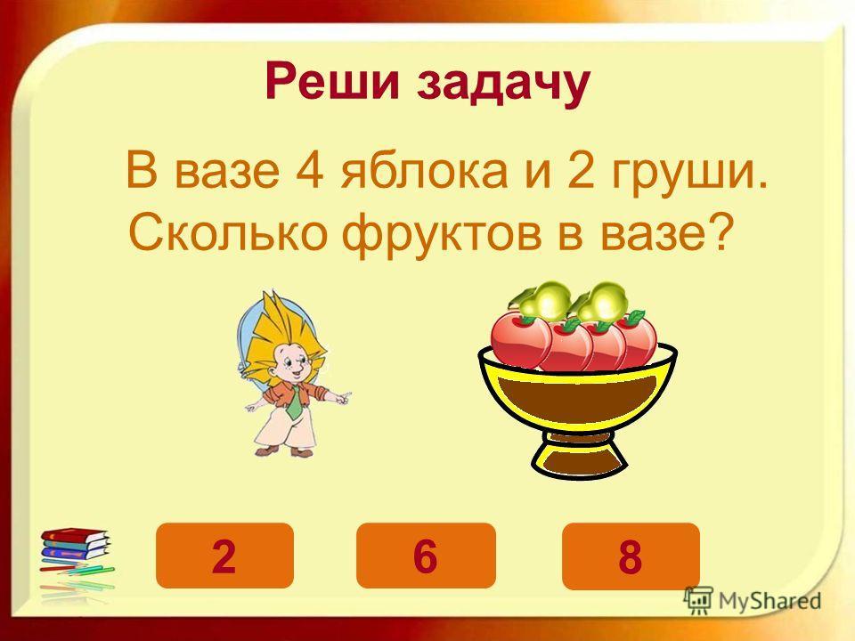 Реши задачу В вазе 4 яблока и 2 груши. Сколько фруктов в вазе? 6 2 8