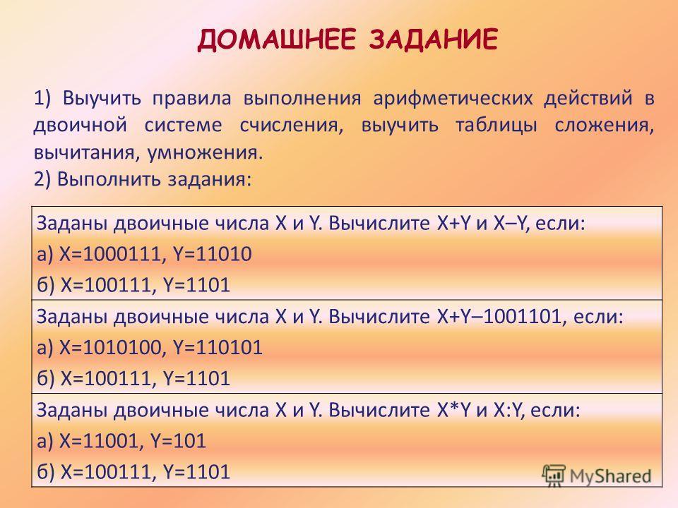 ДОМАШНЕЕ ЗАДАНИЕ Заданы двоичные числа X и Y. Вычислите X+Y и X–Y, если: а) X=1000111, Y=11010 б) X=100111, Y=1101 Заданы двоичные числа X и Y. Вычислите X+Y–1001101, если: а) X=1010100, Y=110101 б) X=100111, Y=1101 Заданы двоичные числа X и Y. Вычис