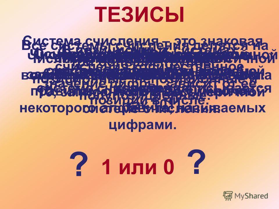Система счисления – это знаковая система, в которой числа записываются по определенным правилам с помощью символов некоторого алфавита, называемых цифрами. ТЕЗИСЫ 1 или 0 ? ? Все системы счисления делятся на три большие группы: позиционные, непозицио