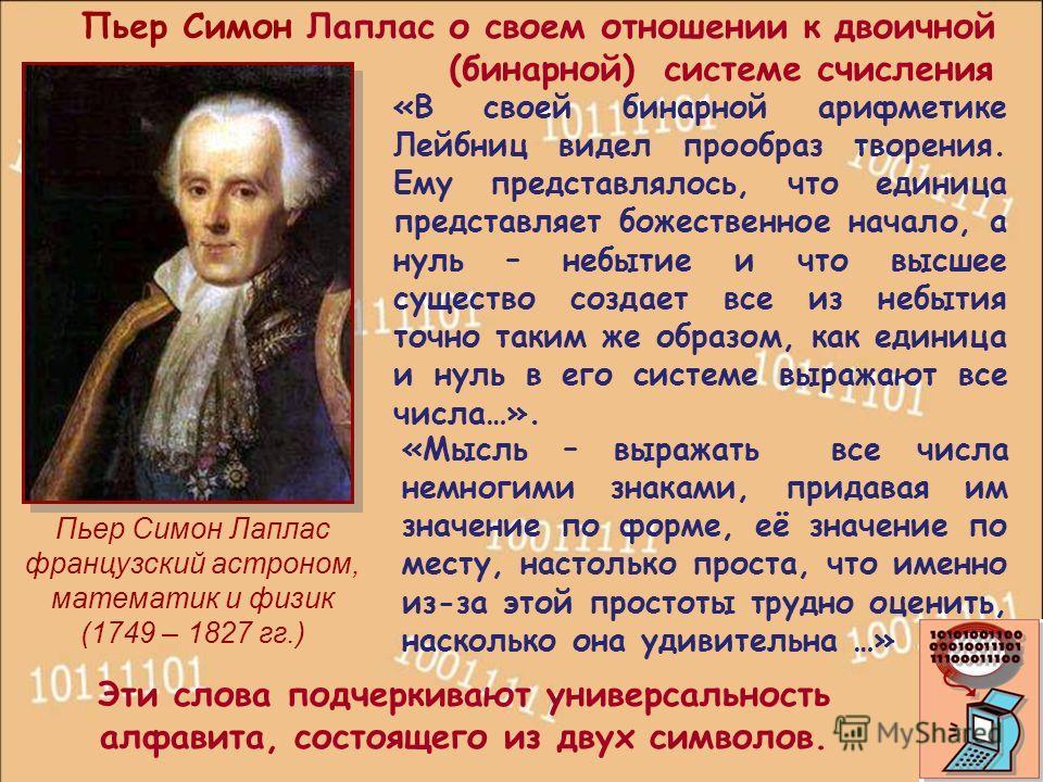 Пьер Симон Лаплас французский астроном, математик и физик (1749 – 1827 гг.) «Мысль – выражать все числа немногими знаками, придавая им значение по форме, её значение по месту, настолько проста, что именно из-за этой простоты трудно оценить, насколько