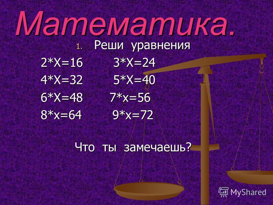 Математика. 1. Реши уравнения 2*Х=16 3*Х=24 2*Х=16 3*Х=24 4*Х=32 5*Х=40 4*Х=32 5*Х=40 6*Х=48 7*х=56 6*Х=48 7*х=56 8*х=64 9*х=72 8*х=64 9*х=72 Что ты замечаешь?