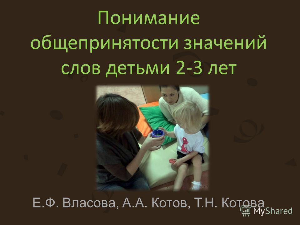 Понимание общепринятости значений слов детьми 2-3 лет Е.Ф. Власова, А.А. Котов, Т.Н. Котова