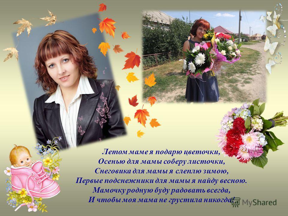 Летом маме я подарю цветочки, Осенью для мамы соберу листочки, Снеговика для мамы я слеплю зимою, Первые подснежники для мамы я найду весною. Мамочку родную буду радовать всегда, И чтобы моя мама не грустила никогда!