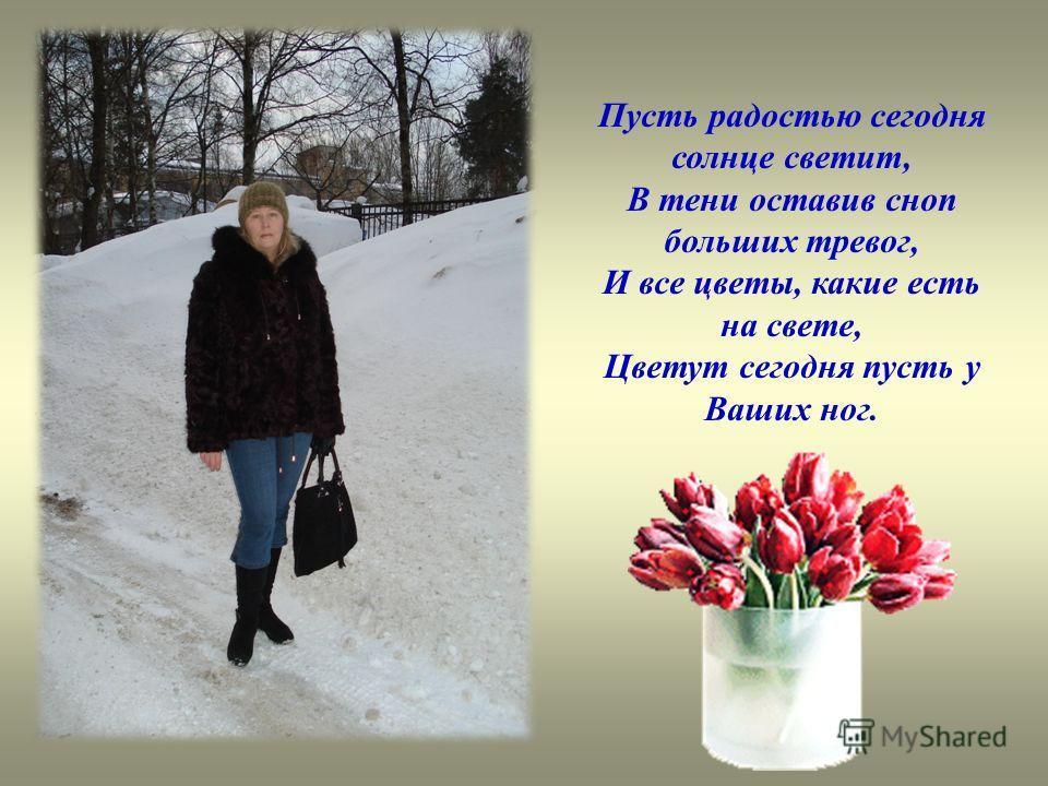 Пусть радостью сегодня солнце светит, В тени оставив сноп больших тревог, И все цветы, какие есть на свете, Цветут сегодня пусть у Ваших ног.