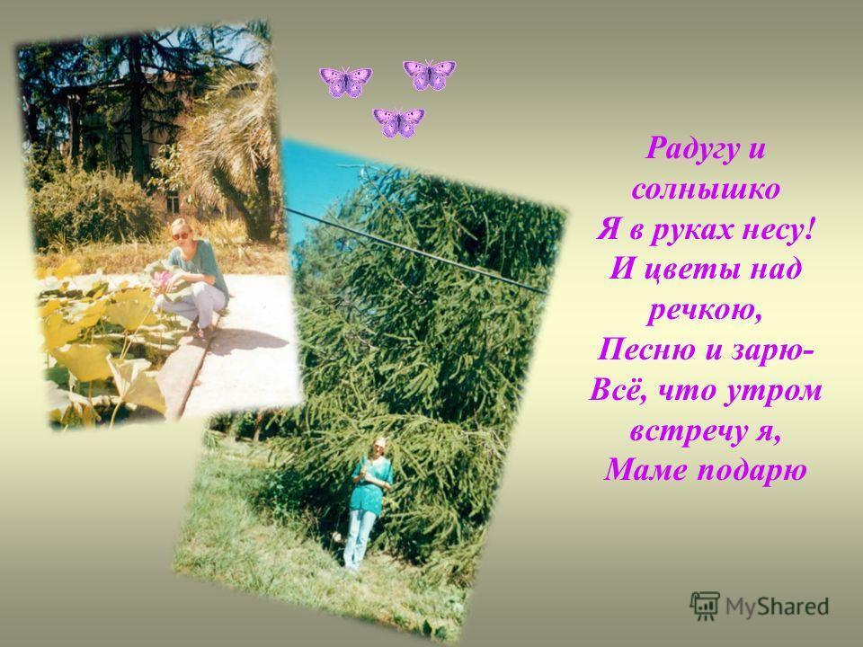Радугу и солнышко Я в руках несу! И цветы над речкою, Песню и зарю- Всё, что утром встречу я, Маме подарю