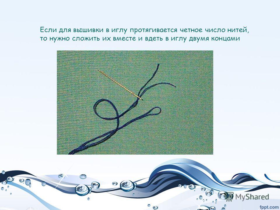 Если для вышивки в иглу протягивается четное число нитей, то нужно сложить их вместе и вдеть в иглу двумя концами