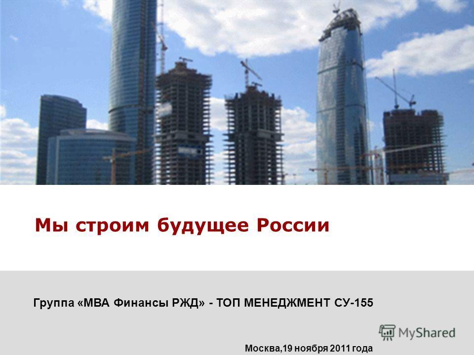 Мы строим будущее России Группа «МВА Финансы РЖД» - ТОП МЕНЕДЖМЕНТ СУ-155 Москва,19 ноября 2011 года