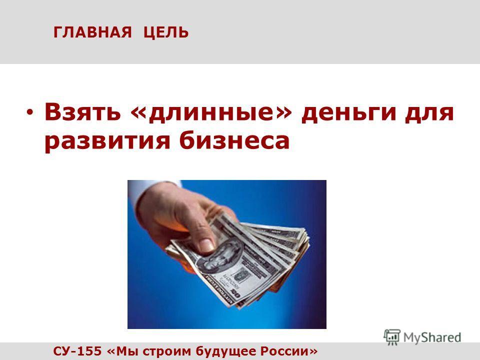 ГЛАВНАЯ ЦЕЛЬ Взять «длинные» деньги для развития бизнеса СУ-155 «Мы строим будущее России»