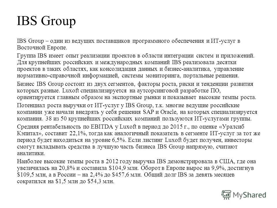 IBS Group IBS Group – один из ведущих поставщиков программного обеспечения и ИТ-услуг в Восточной Европе. Группа IBS имеет опыт реализации проектов в области интеграции систем и приложений. Для крупнейших российских и международных компаний IBS реали
