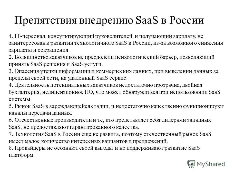 1. IТ-персонал, консультирующий руководителей, и получающий зарплату, не заинтересован в развитии технологичного SaaS в России, из-за возможного снижения зарплаты и сокращения. 2. Большинство заказчиков не преодолели психологический барьер, позволяющ