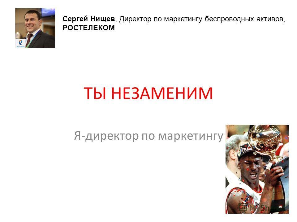 ТЫ НЕЗАМЕНИМ Я-директор по маркетингу Сергей Нищев, Директор по маркетингу беспроводных активов, РОСТЕЛЕКОМ