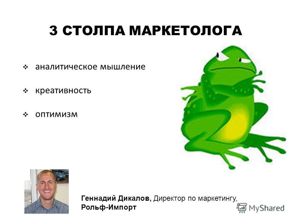 3 СТОЛПА МАРКЕТОЛОГА аналитическое мышление креативность оптимизм Геннадий Дикалов, Директор по маркетингу, Рольф-Импорт